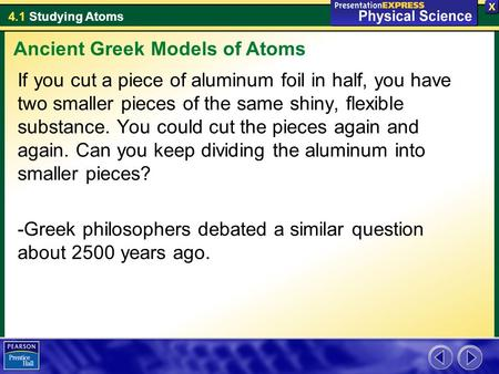 4.1 Studying Atoms If you cut a piece of aluminum foil in half, you have two smaller pieces of the same shiny, flexible substance. You could cut the pieces.