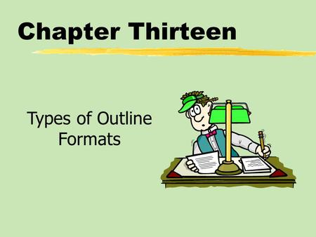 Chapter Thirteen Types of Outline Formats. Chapter Thirteen Table of Contents zFrom Working Outline to Speaking Outline zThe Speaking Outline*