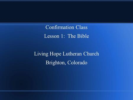 Confirmation Class Lesson 1: The Bible Living Hope Lutheran Church Brighton, Colorado.