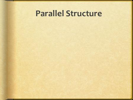Parallel Structure. Use Parallel Structure  Parallel structure means using the same pattern of words to show that two or more ideas have the same level.