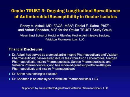 Ocular TRUST 3: Ongoing Longitudinal Surveillance of Antimicrobial Susceptibility in Ocular Isolates Penny A. Asbell, MD, FACS, MBA 1 ; Daniel F. Sahm,