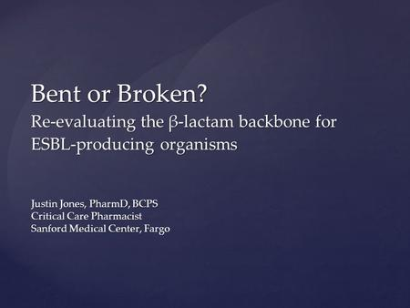 Justin Jones, PharmD, BCPS Critical Care Pharmacist Sanford Medical Center, Fargo Bent or Broken? Re-evaluating the β-lactam backbone for ESBL-producing.