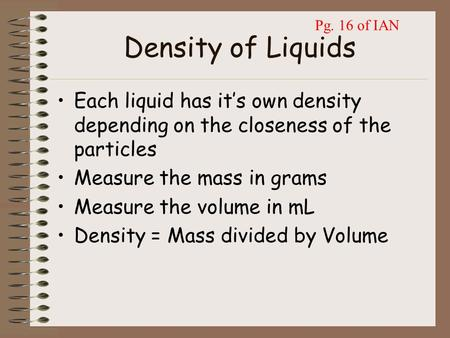 Density of Liquids Each liquid has it's own density depending on the closeness of the particles Measure the mass in grams Measure the volume in mL Density.