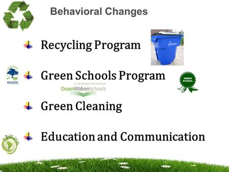 Behavioral Changes Recycling Program Green Schools Program Green Cleaning Education and Communication.