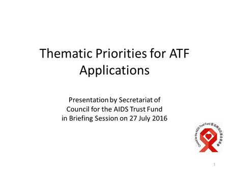 Thematic Priorities for ATF Applications Presentation by Secretariat of Council for the AIDS Trust Fund in Briefing Session on 27 July 2016 1.