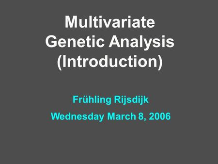 Multivariate Genetic Analysis (Introduction) Frühling Rijsdijk Wednesday March 8, 2006.