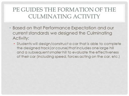 PE GUIDES THE FORMATION OF THE CULMINATING ACTIVITY Based on that Performance Expectation and our current standards we designed the Culminating Activity: