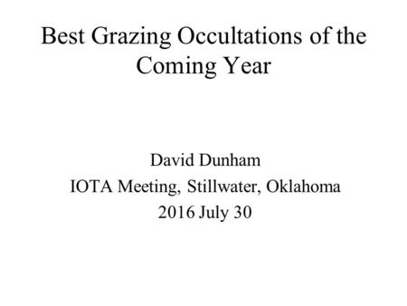 Best Grazing Occultations of the Coming Year David Dunham IOTA Meeting, Stillwater, Oklahoma 2016 July 30.