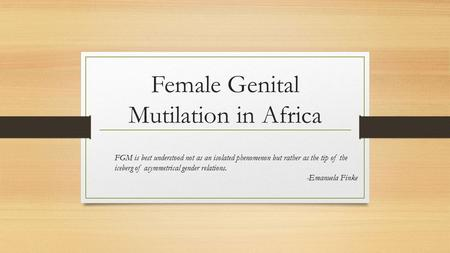 Female Genital Mutilation in Africa FGM is best understood not as an isolated phenomenon but rather as the tip of the iceberg of asymmetrical gender relations.