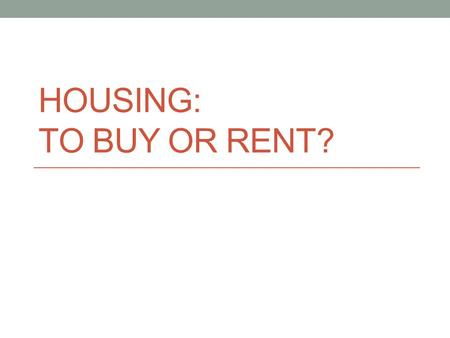HOUSING: TO BUY OR RENT?. Agenda Overview Rent vs. Buy? Steps to buying a home.