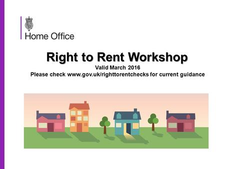 Right to Rent Workshop Right to Rent Workshop Valid March 2016 Please check  for current guidance.