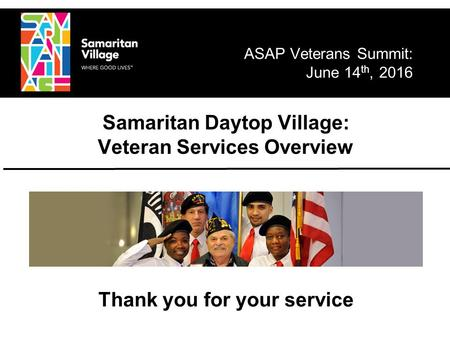 Thank you for your service Samaritan Daytop Village: Veteran Services Overview ASAP Veterans Summit: June 14 th, 2016.