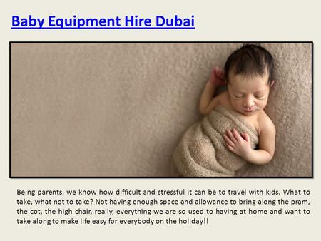 Baby Equipment Hire Dubai Being parents, we know how difficult and stressful it can be to travel with kids. What to take, what not to take? Not having.