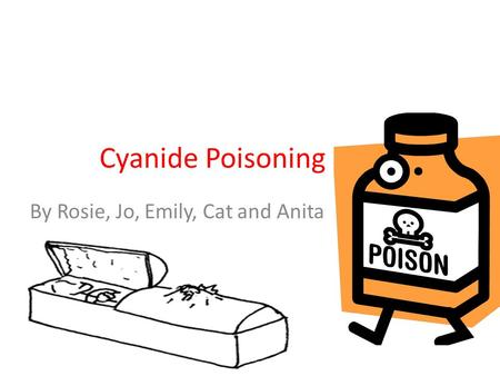 Cyanide Poisoning By Rosie, Jo, Emily, Cat and Anita.