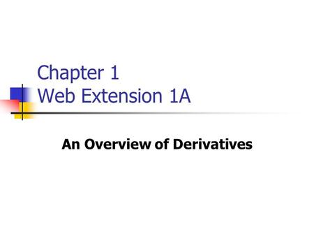 Chapter 1 Web Extension 1A An Overview of Derivatives.