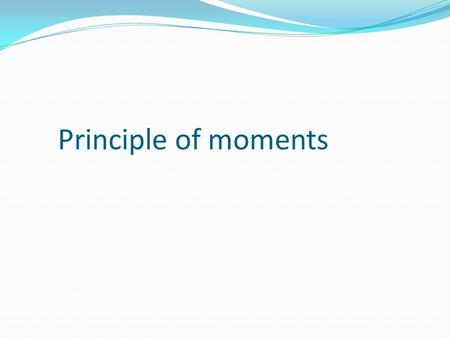 Principle of moments. Turning forces Students need to be introduced to the idea of turning forces, by giving examples of levers and leverage. The idea.