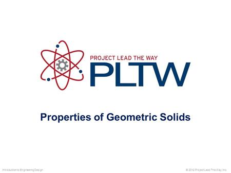 Properties of Geometric Solids © 2012 Project Lead The Way, Inc.Introduction to Engineering Design.