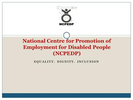 National Centre for Promotion of Employment for Disabled People (NCPEDP) EQUALITY. DIGNITY. INCLUSION.