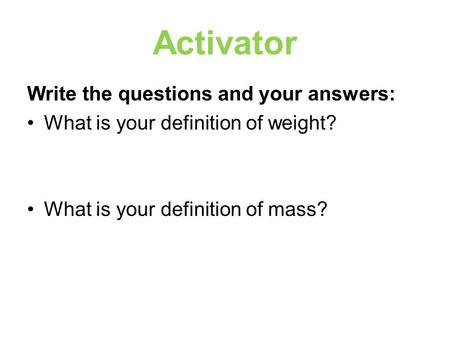 Activator Write the questions and your answers: What is your definition of weight? What is your definition of mass?