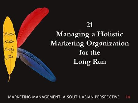 21 Managing a Holistic Marketing Organization for the Long Run.