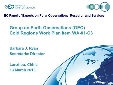 Group on Earth Observations (GEO) Cold Regions Work Plan Item WA-01-C3 Barbara J. Ryan Secretariat Director Lanzhou, China 13 March 2013 EC Panel of Experts.