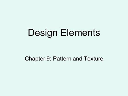 Design Elements Chapter 9: Pattern and Texture. Pattern: Creating Visual Interest Pattern - the repetition of a design motif. Pattern can be intricate.