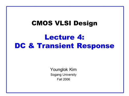 CMOS VLSI Design Lecture 4: DC & Transient Response Younglok Kim Sogang University Fall 2006.