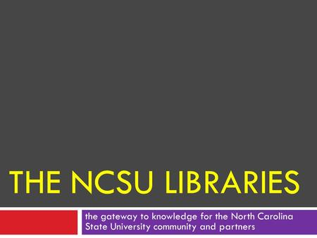 THE NCSU LIBRARIES the gateway to knowledge for the North Carolina State University community and partners.
