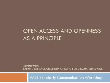 OPEN ACCESS AND OPENNESS AS A PRINCIPLE Adapted from: SARAH L. SHREEVES, UNIVERSITY OF ILLINOIS AT URBANA-CHAMPAIGN VALE Scholarly Communication Workshop.