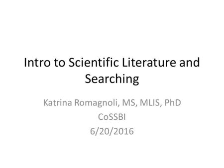 Intro to Scientific Literature and Searching Katrina Romagnoli, MS, MLIS, PhD CoSSBI 6/20/2016.