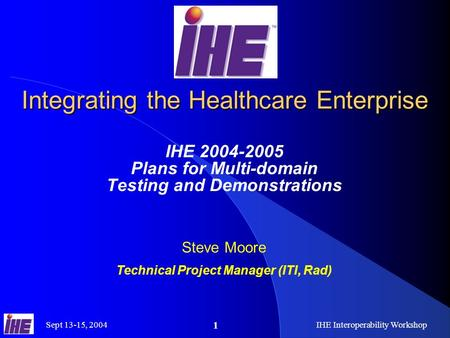 Sept 13-15, 2004IHE Interoperability Workshop 1 Integrating the Healthcare Enterprise IHE 2004-2005 Plans for Multi-domain Testing and Demonstrations Steve.