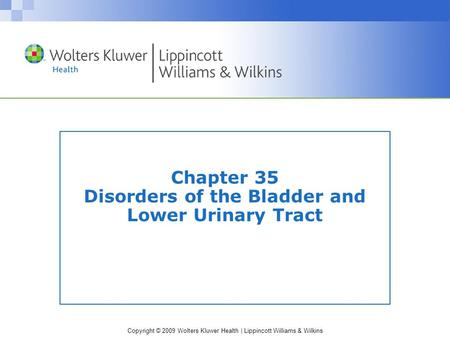 Copyright © 2009 Wolters Kluwer Health | Lippincott Williams & Wilkins Chapter 35 Disorders of the Bladder and Lower Urinary Tract.
