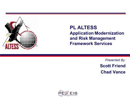 PL ALTESS Application Modernization and Risk Management Framework Services Presented By: Scott Friend Chad Vance.