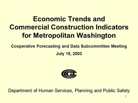 1 Economic Trends and Commercial Construction Indicators for Metropolitan Washington Cooperative Forecasting and Data Subcommittee Meeting July 15, 2003.