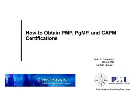 Juan C. Rodriguez Bowie, MD August 16, 2007 How to Obtain PMP, PgMP, and CAPM Certifications.