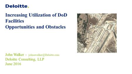 Increasing Utilization of DoD Facilities Opportunities and Obstacles John Walker - Deloitte Consulting, LLP June 2016.