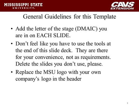 General Guidelines for this Template Add the letter of the stage (DMAIC) you are in on EACH SLIDE. Don't feel like you have to use the tools at the end.