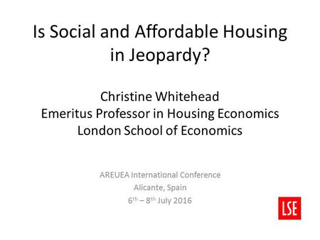 Is Social and Affordable Housing in Jeopardy? Christine Whitehead Emeritus Professor in Housing Economics London School of Economics AREUEA International.