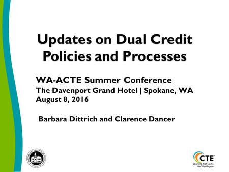 Updates on Dual Credit Policies and Processes Barbara Dittrich and Clarence Dancer WA-ACTE Summer Conference The Davenport Grand Hotel | Spokane, WA August.