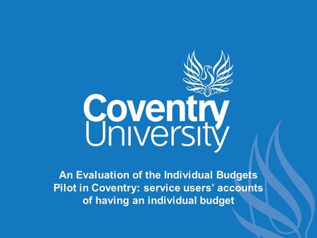 An Evaluation of the Individual Budgets Pilot in Coventry: service users' accounts of having an individual budget.