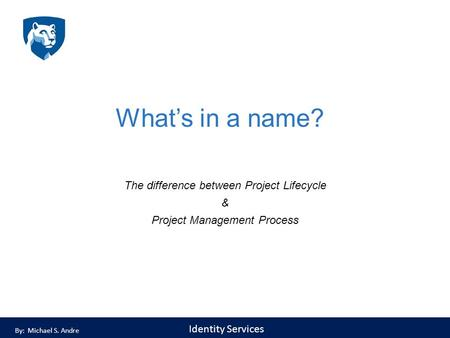 Identity Services What's in a name? The difference between Project Lifecycle & Project Management Process By: Michael S. Andre.