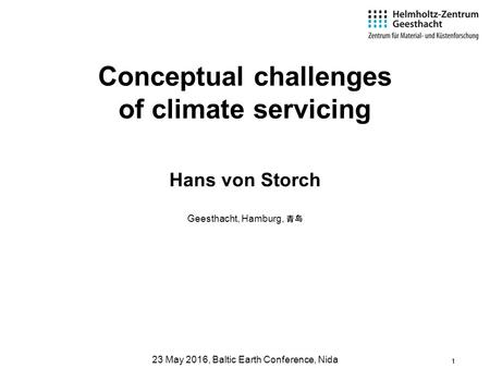 1 Hans von Storch Geesthacht, Hamburg, 青岛 23 May 2016, Baltic Earth Conference, Nida Conceptual challenges of climate servicing.