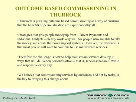 OUTCOME BASED COMMISSIONING IN THURROCK Thurrock is pursuing outcome based commissioning as a way of ensuring that the benefits of personalisation are.