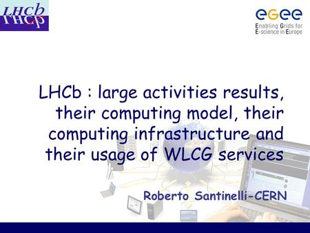 LHCb : large activities results, their computing model, their computing infrastructure and their usage of WLCG services Roberto Santinelli-CERN.