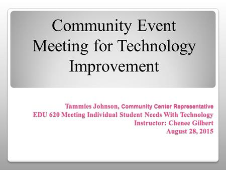 Tammies Johnson, Community Center Representative EDU 620 Meeting Individual Student Needs With Technology Instructor: Chenee Gilbert August 28, 2015 Community.