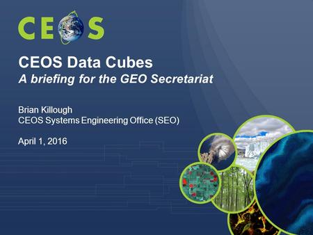 CEOS Data Cubes A briefing for the GEO Secretariat Brian Killough CEOS Systems Engineering Office (SEO) April 1, 2016.