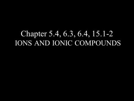 Chapter 5.4, 6.3, 6.4, 15.1-2 IONS AND IONIC COMPOUNDS.