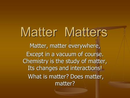 Matter Matters Matter, matter everywhere, Except in a vacuum of course. Chemistry is the study of matter, Its changes and interactions! What is matter?