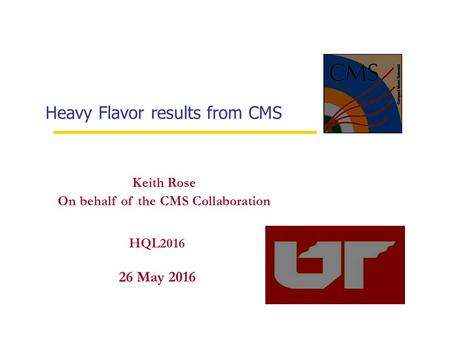 Heavy Flavor results from CMS 26 May HQL 2016 Keith Rose On behalf of the CMS Collaboration 26 May 2016 HQL2016.