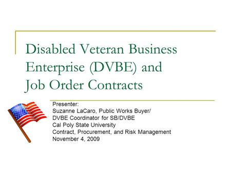 Disabled Veteran Business Enterprise (DVBE) and Job Order Contracts Presenter: Suzanne LaCaro, Public Works Buyer/ DVBE Coordinator for SB/DVBE Cal Poly.